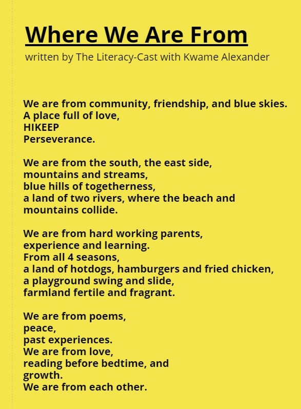 Where We Are From Written by The Literacy-Cast with Kwame Alexander We are from community, friendship, and blue skies. A place full of love, HIKEEP Perservance. We are from the south, the east side,  Mountains and streams, Blue hills of togetherness, A land of two rivers, where the beach and Mountains collide. We are from hard working parents, Experience and learning. From all 4 seasons. A land of hotdogs, hamburgers and fried chicken, A playground swing and slide, Farmland fertile and fragrant. We are from poems, Peace, Past experiences. We are from love, Reading before bedtime, and Growth. We are from each other.